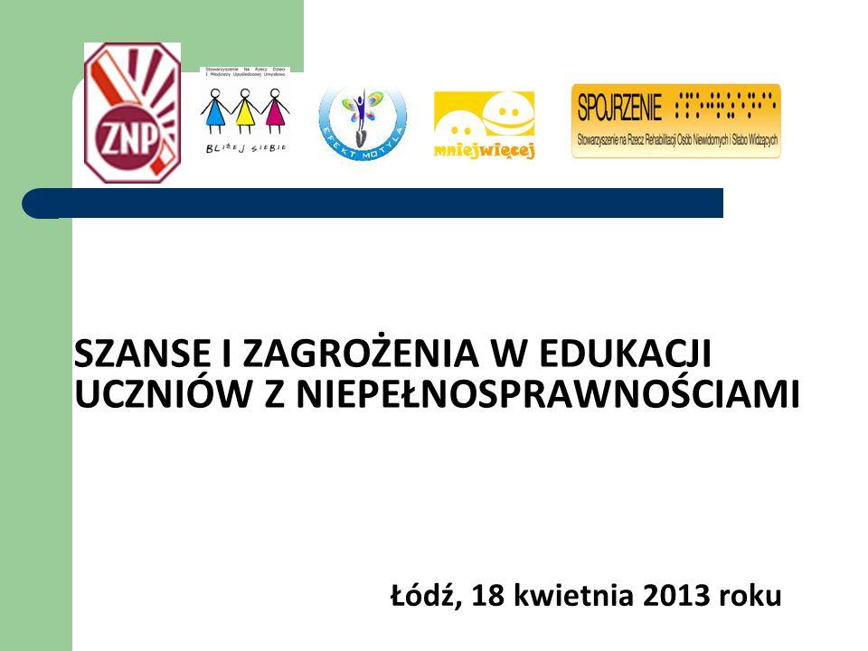 SZANSE I ZAGROŻENIA W EDUKACJI UCZNIÓW Z NIEPEŁNOSPRAWNOŚCIAMI Łódź, 18 kwietnia 2013 roku