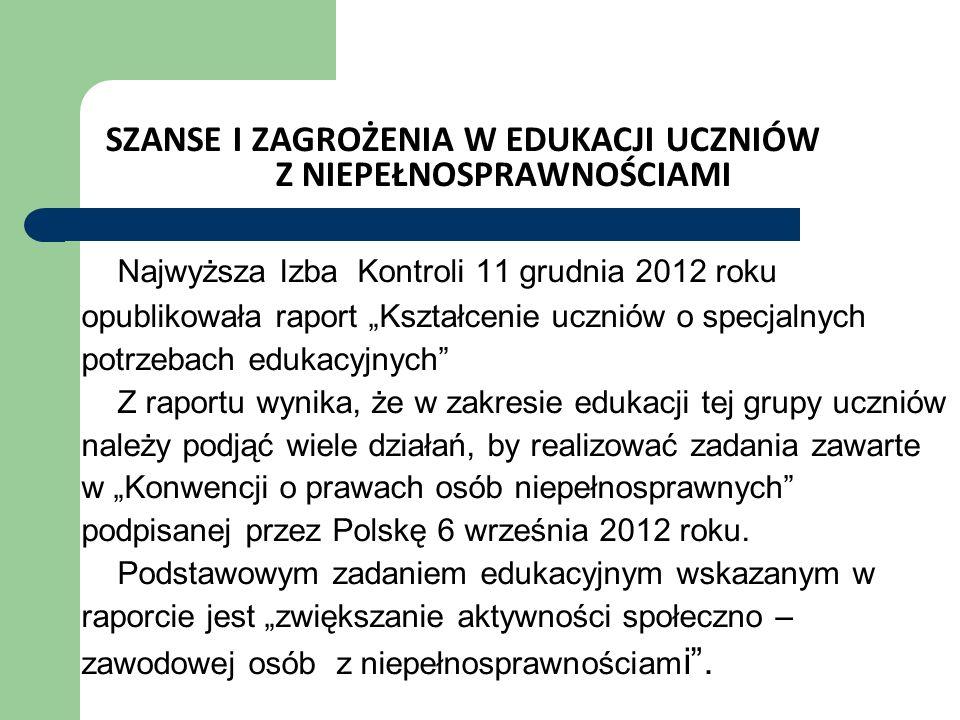 SZANSE I ZAGROŻENIA W EDUKACJI UCZNIÓW Z NIEPEŁNOSPRAWNOŚCIAMI Najwyższa Izba Kontroli 11 grudnia 2012 roku opublikowała raport Kształcenie uczniów o specjalnych potrzebach edukacyjnych Z raportu wynika, że w zakresie edukacji tej grupy uczniów należy podjąć wiele działań, by realizować zadania zawarte w Konwencji o prawach osób niepełnosprawnych podpisanej przez Polskę 6 września 2012 roku.