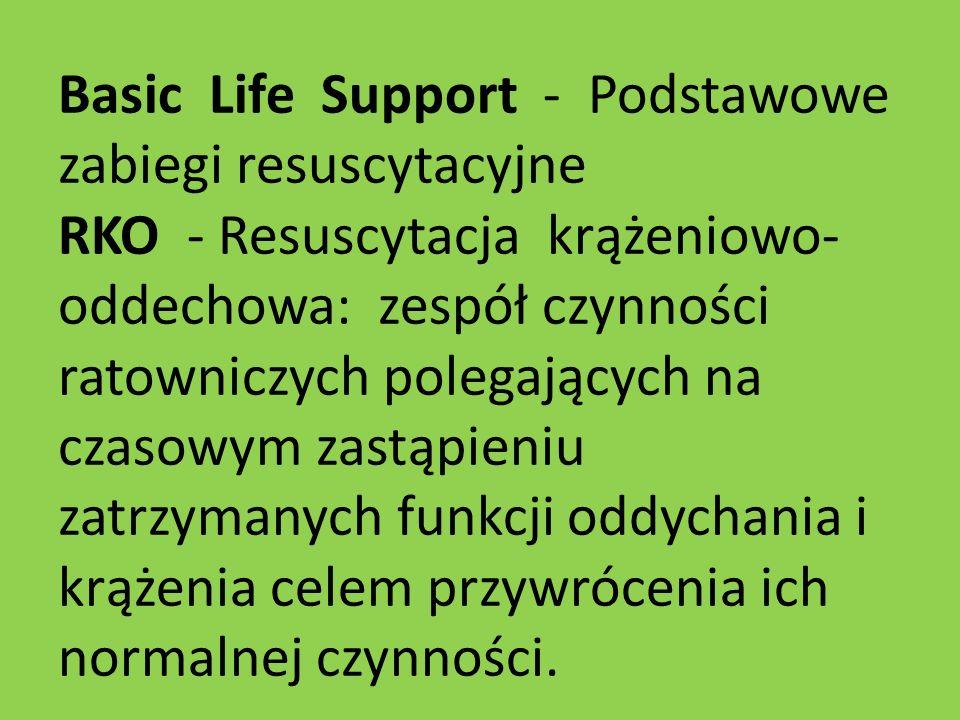 Basic Life Support - Podstawowe zabiegi resuscytacyjne RKO - Resuscytacja krążeniowo- oddechowa: zespół czynności ratowniczych polegających na czasowy