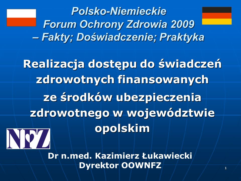 1 Polsko-Niemieckie Forum Ochrony Zdrowia 2009 – Fakty; Doświadczenie; Praktyka Realizacja dostępu do świadczeń zdrowotnych finansowanych ze środków ubezpieczenia zdrowotnego w województwie opolskim Dr n.med.