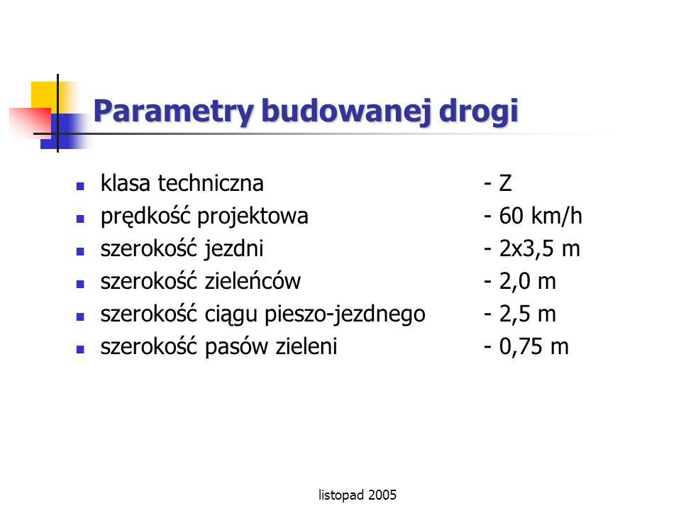listopad 2005 Parametry budowanej drogi klasa techniczna - Z prędkość projektowa - 60 km/h szerokość jezdni - 2x3,5 m szerokość zieleńców - 2,0 m szer