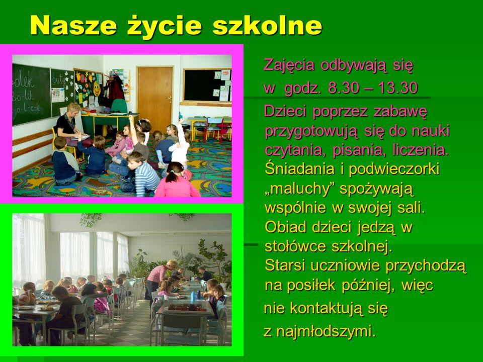 Nasze życie szkolne Zajęcia odbywają się Zajęcia odbywają się w godz. 8.30 – 13.30 w godz. 8.30 – 13.30 Dzieci poprzez zabawę przygotowują się do nauk