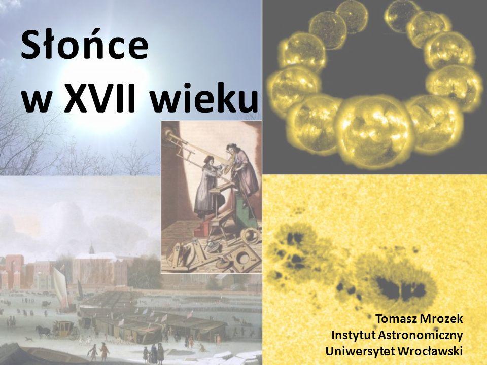 Słońce w XVII wieku Tomasz Mrozek Instytut Astronomiczny Uniwersytet Wrocławski