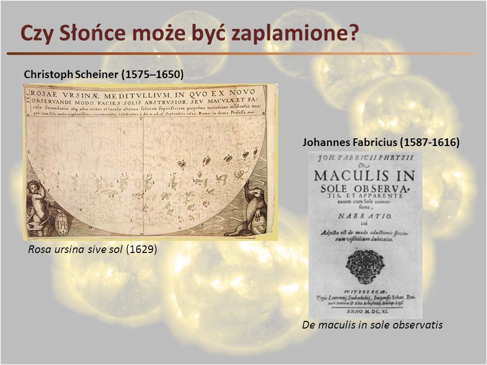Czy Słońce może być zaplamione? Rosa ursina sive sol (1629) Christoph Scheiner (1575–1650) Johannes Fabricius (1587-1616) De maculis in sole observati
