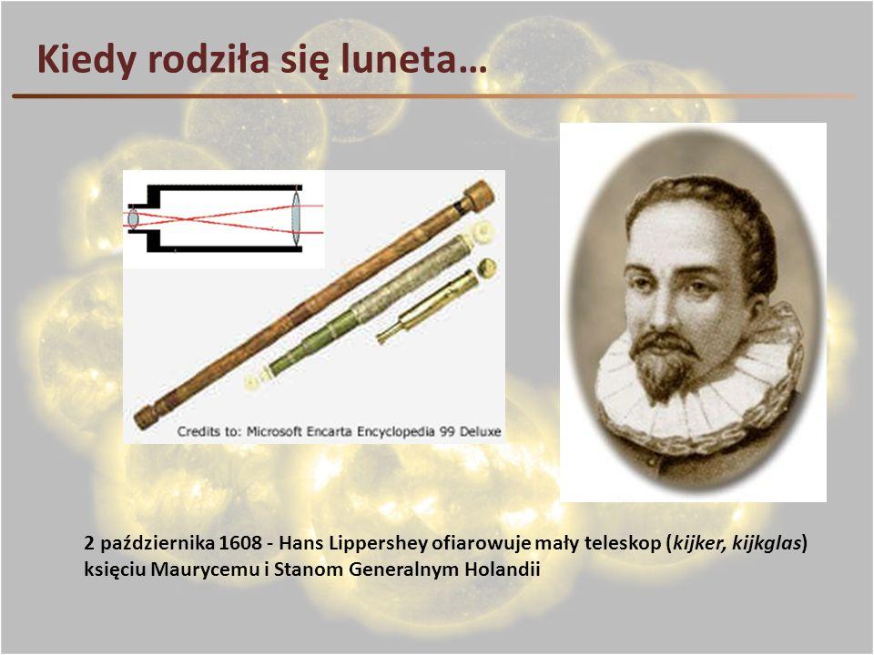 Kiedy rodziła się luneta… 2 października 1608 - Hans Lippershey ofiarowuje mały teleskop (kijker, kijkglas) księciu Maurycemu i Stanom Generalnym Hola