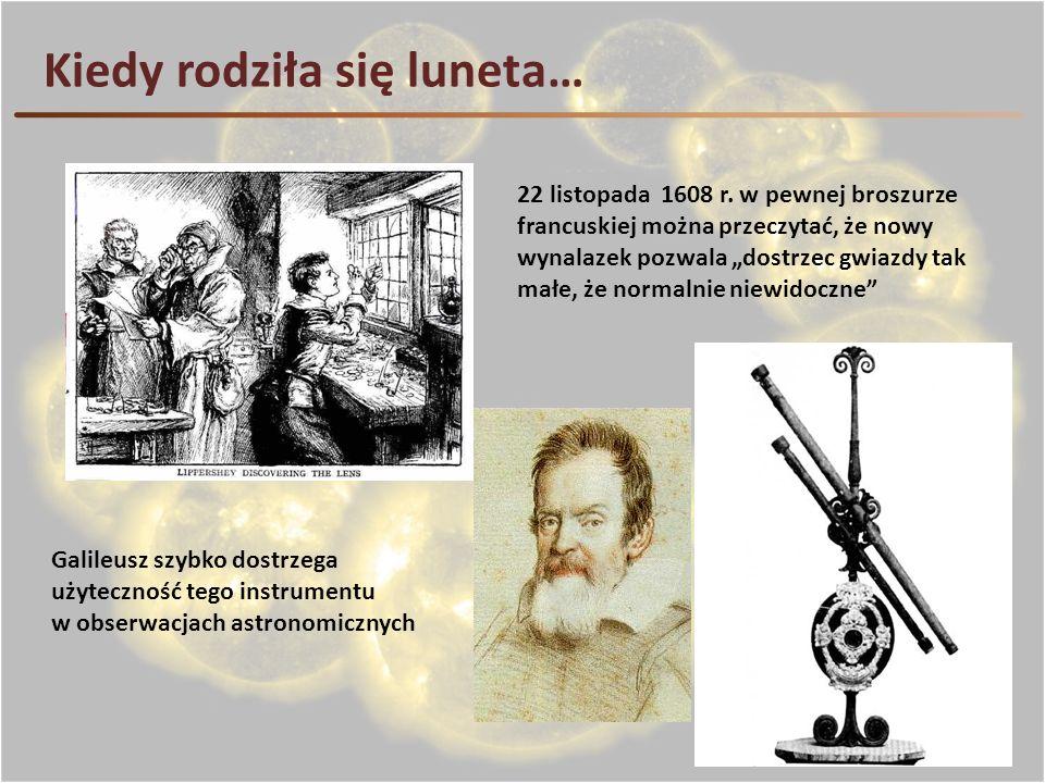 Kiedy rodziła się luneta… 22 listopada 1608 r. w pewnej broszurze francuskiej można przeczytać, że nowy wynalazek pozwala dostrzec gwiazdy tak małe, ż