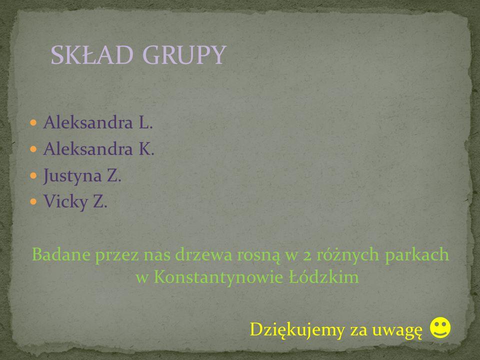 SKŁAD GRUPY Aleksandra L. Aleksandra K. Justyna Z. Vicky Z. Badane przez nas drzewa rosną w 2 różnych parkach w Konstantynowie Łódzkim Dziękujemy za u