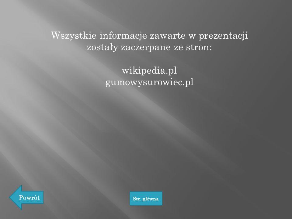 Wszystkie informacje zawarte w prezentacji zostały zaczerpane ze stron: wikipedia.pl gumowysurowiec.pl Powrót Str. główna