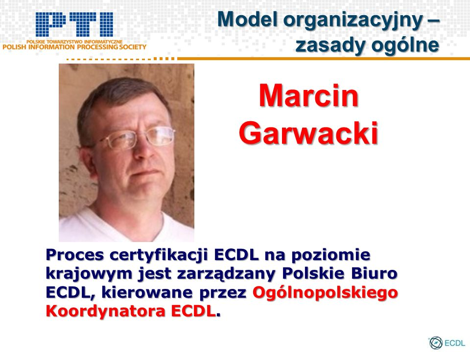Proces certyfikacji ECDL na poziomie krajowym jest zarządzany Polskie Biuro ECDL, kierowane przez Ogólnopolskiego Koordynatora ECDL. MarcinGarwacki Mo