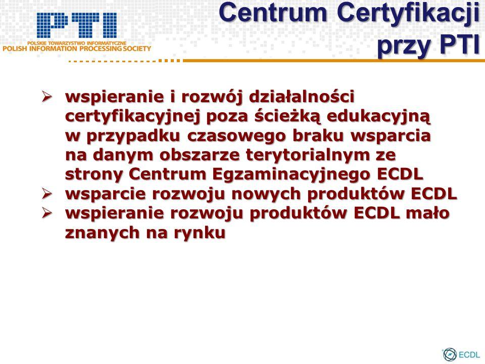 wspieranie i rozwój działalności certyfikacyjnej poza ścieżką edukacyjną w przypadku czasowego braku wsparcia na danym obszarze terytorialnym ze strony Centrum Egzaminacyjnego ECDL wspieranie i rozwój działalności certyfikacyjnej poza ścieżką edukacyjną w przypadku czasowego braku wsparcia na danym obszarze terytorialnym ze strony Centrum Egzaminacyjnego ECDL wsparcie rozwoju nowych produktów ECDL wsparcie rozwoju nowych produktów ECDL wspieranie rozwoju produktów ECDL mało znanych na rynku wspieranie rozwoju produktów ECDL mało znanych na rynku Centrum Certyfikacji przy PTI