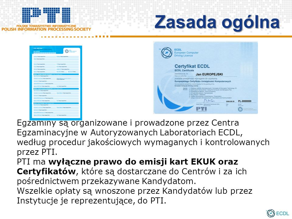 Zasada ogólna Egzaminy są organizowane i prowadzone przez Centra Egzaminacyjne w Autoryzowanych Laboratoriach ECDL, według procedur jakościowych wymaganych i kontrolowanych przez PTI.