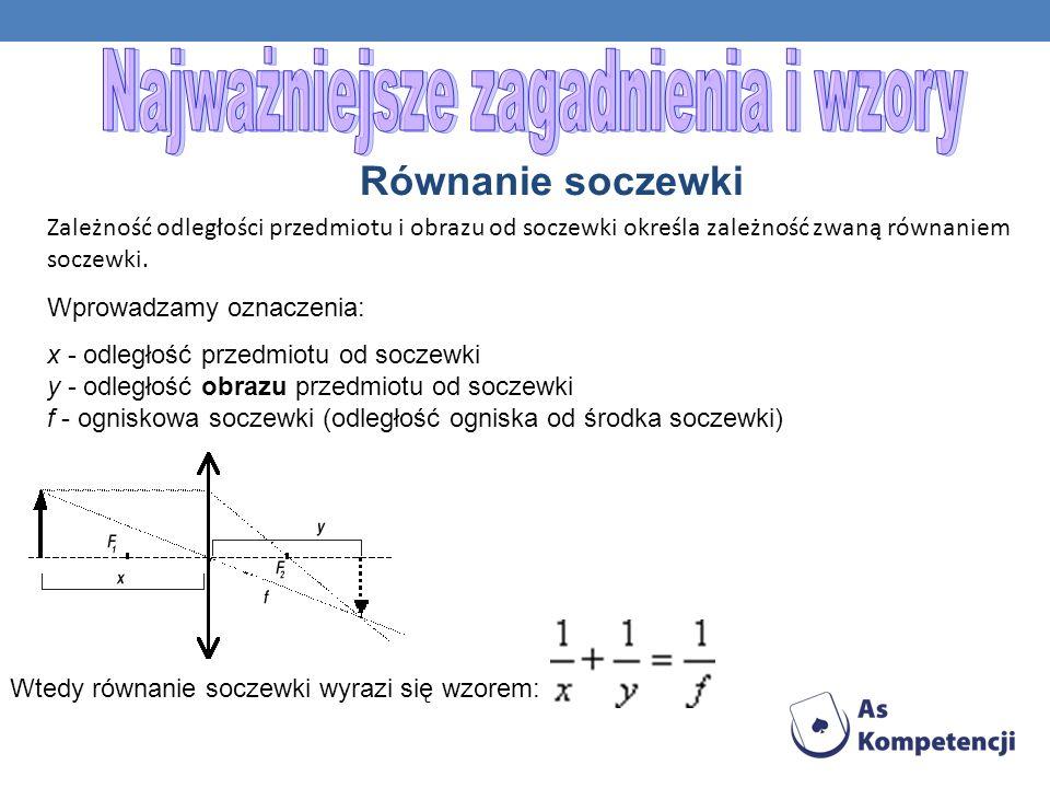 Równanie soczewki Zależność odległości przedmiotu i obrazu od soczewki określa zależność zwaną równaniem soczewki. Wprowadzamy oznaczenia: x - odległo