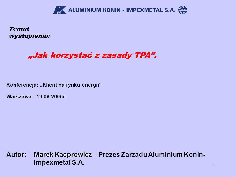 1 Temat wystąpienia: Jak korzystać z zasady TPA. Konferencja: Klient na rynku energii Autor: Marek Kacprowicz Marek Kacprowicz – Prezes Zarządu Alumin