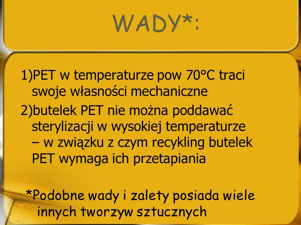 WADY*: 1)PET w temperaturze pow 70°C traci swoje własności mechaniczne 2)butelek PET nie można poddawać sterylizacji w wysokiej temperaturze – w związ