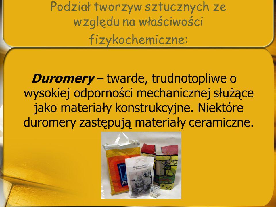 Podział tworzyw sztucznych ze względu na właściwości fizykochemiczne: Duromery – twarde, trudnotopliwe o wysokiej odporności mechanicznej służące jako