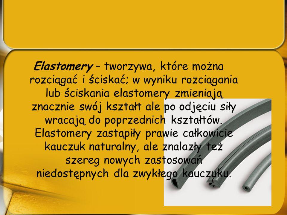 Elastomery – tworzywa, które można rozciągać i ściskać; w wyniku rozciągania lub ściskania elastomery zmieniają znacznie swój kształt ale po odjęciu s