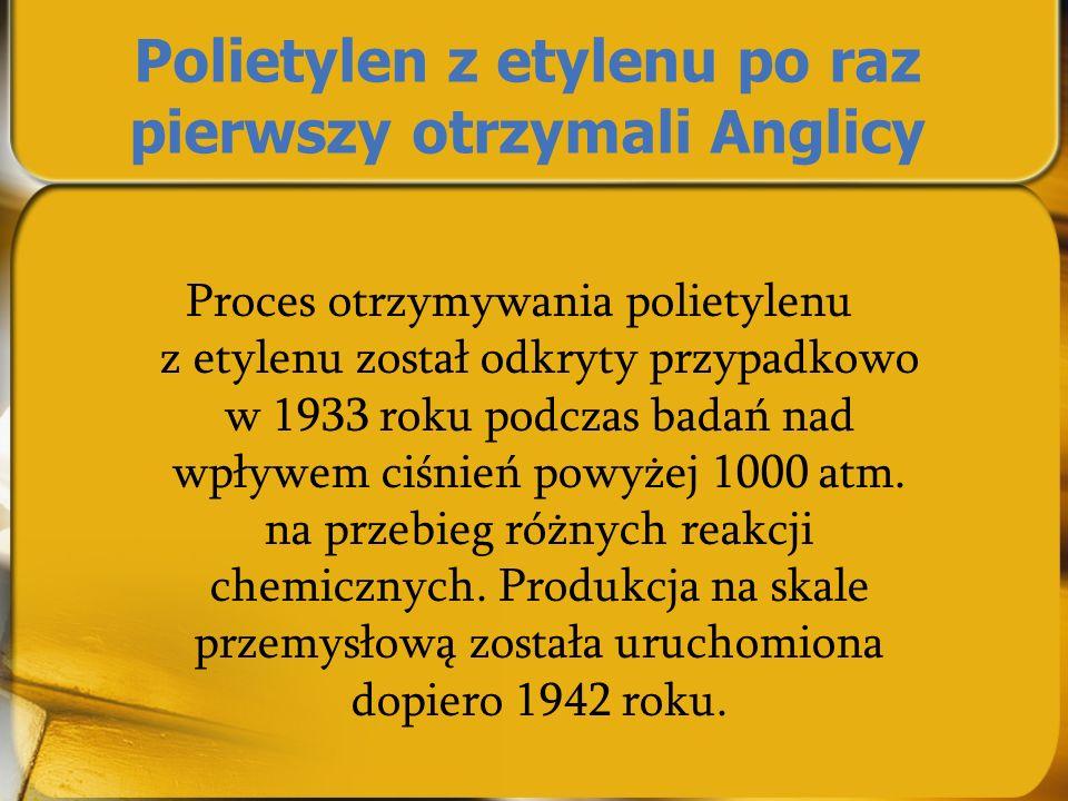 Polietylen z etylenu po raz pierwszy otrzymali Anglicy Proces otrzymywania polietylenu z etylenu został odkryty przypadkowo w 1933 roku podczas badań