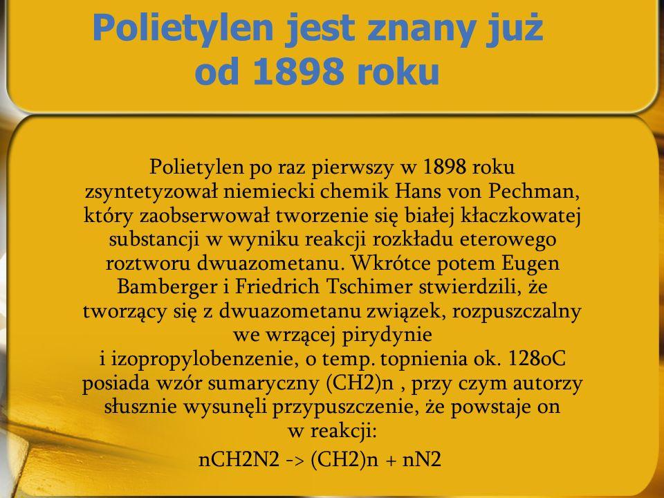 Polietylen jest znany już od 1898 roku Polietylen po raz pierwszy w 1898 roku zsyntetyzował niemiecki chemik Hans von Pechman, który zaobserwował twor
