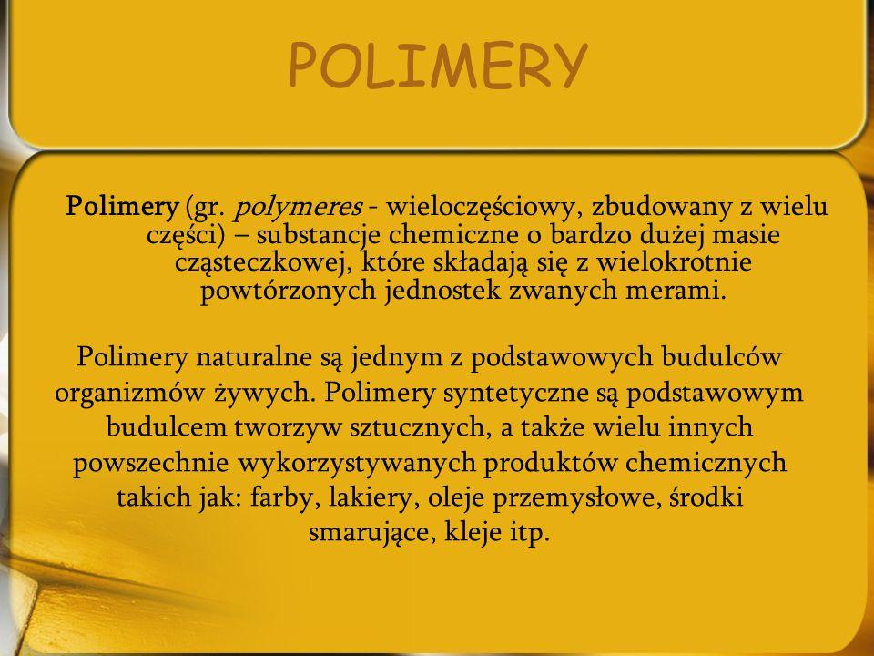 POLIMERY Polimery (gr. polymeres - wieloczęściowy, zbudowany z wielu części) – substancje chemiczne o bardzo dużej masie cząsteczkowej, które składają