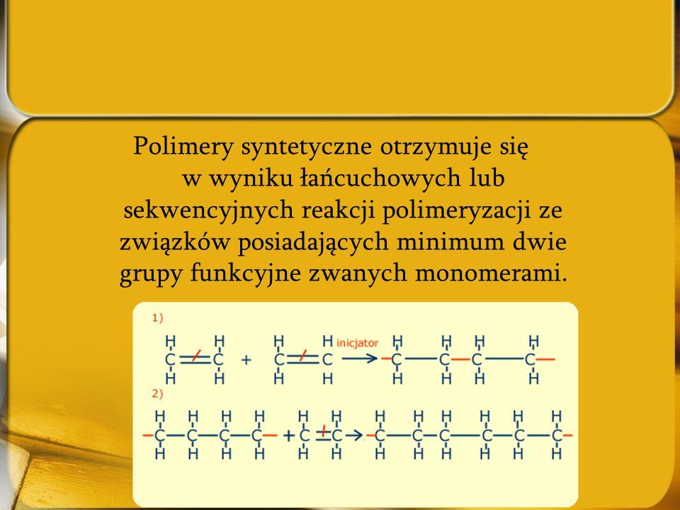 Polimery syntetyczne otrzymuje się w wyniku łańcuchowych lub sekwencyjnych reakcji polimeryzacji ze związków posiadających minimum dwie grupy funkcyjn