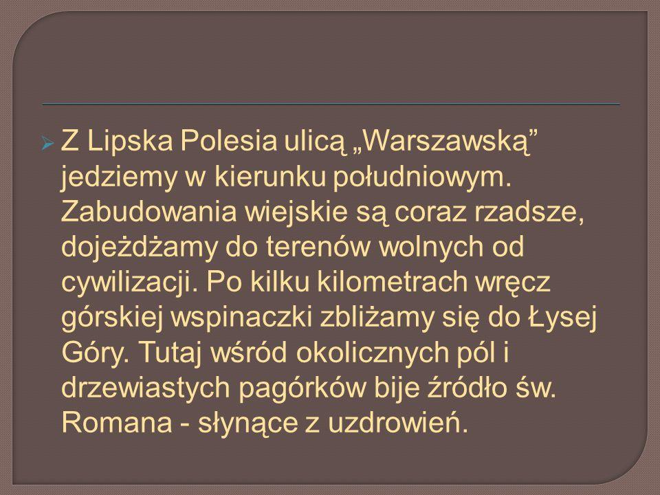 Z Lipska Polesia ulicą Warszawską jedziemy w kierunku południowym. Zabudowania wiejskie są coraz rzadsze, dojeżdżamy do terenów wolnych od cywilizacji
