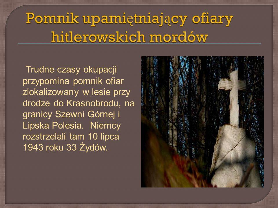Trudne czasy okupacji przypomina pomnik ofiar zlokalizowany w lesie przy drodze do Krasnobrodu, na granicy Szewni Górnej i Lipska Polesia. Niemcy rozs