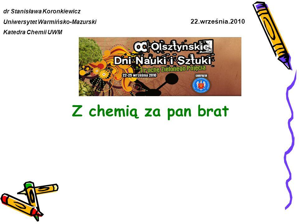 Z chemią za pan brat dr Stanisława Koronkiewicz Uniwersytet Warmińsko-Mazurski Katedra Chemii UWM 22.września.2010