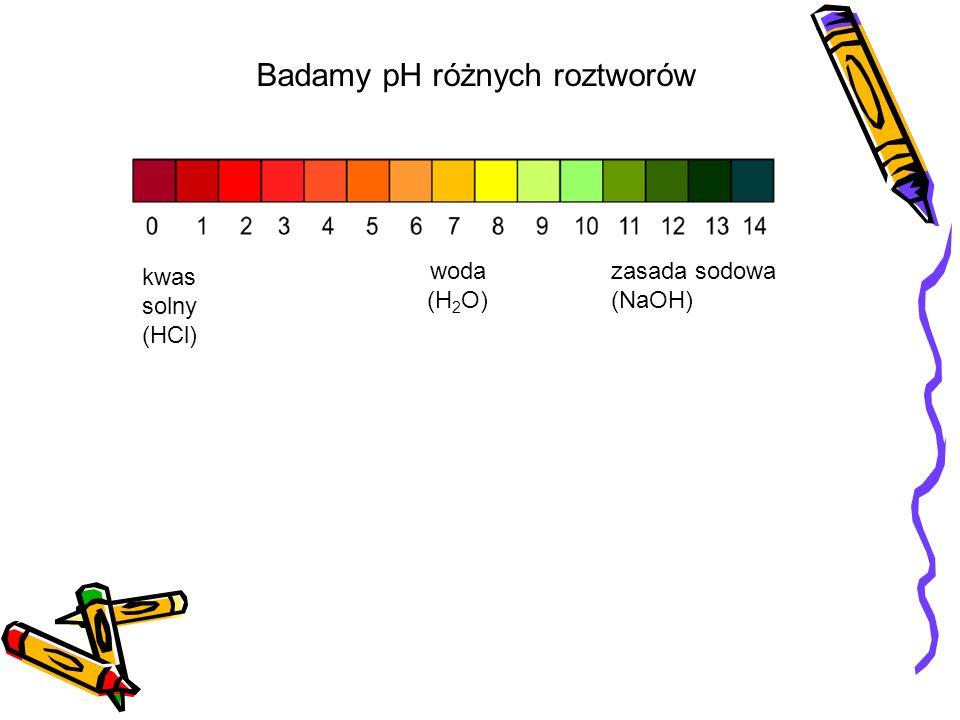 kwas solny (HCl) woda (H 2 O) zasada sodowa (NaOH) Badamy pH różnych roztworów