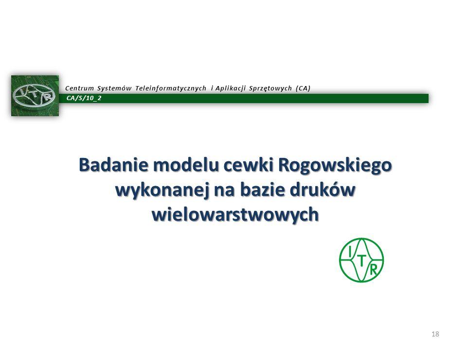 CA/S/10_2 Centrum Systemów Teleinformatycznych i Aplikacji Sprzętowych (CA) Badanie modelu cewki Rogowskiego wykonanej na bazie druków wielowarstwowyc