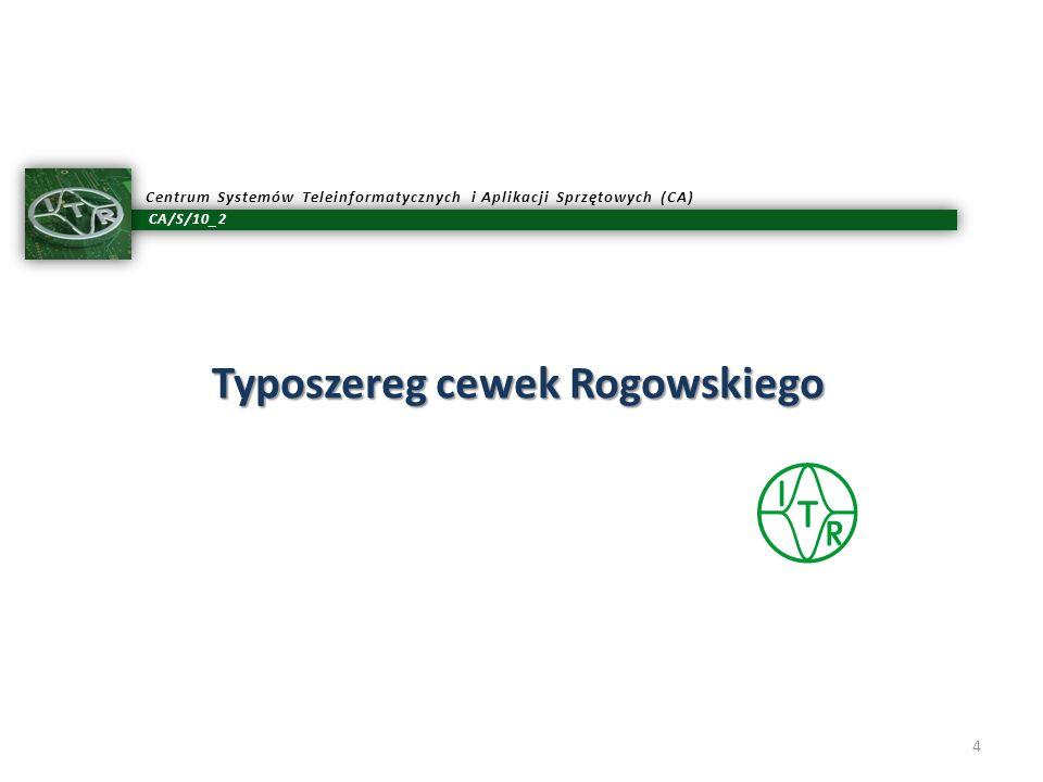 CA/S/10_2 Centrum Systemów Teleinformatycznych i Aplikacji Sprzętowych (CA) Typoszereg cewek Rogowskiego 4