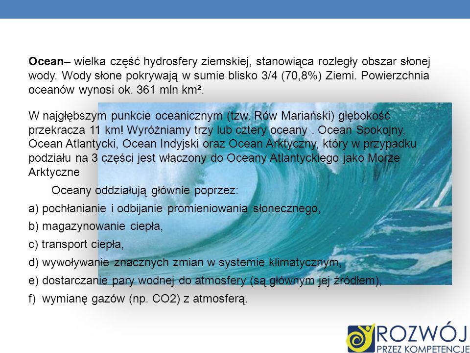 Ocean– wielka część hydrosfery ziemskiej, stanowiąca rozległy obszar słonej wody. Wody słone pokrywają w sumie blisko 3/4 (70,8%) Ziemi. Powierzchnia