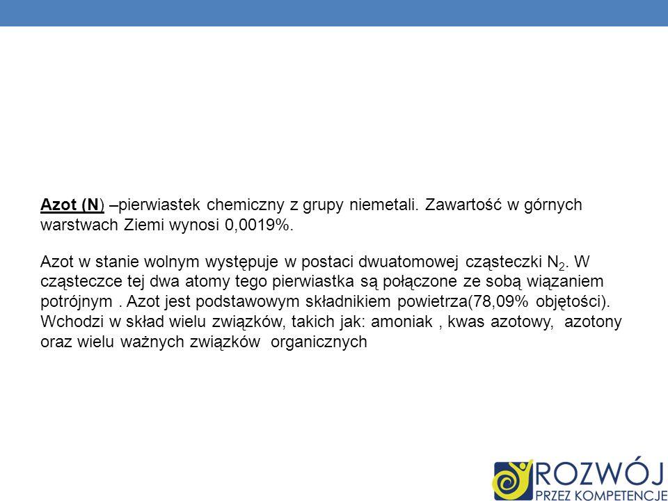Azot (N) –pierwiastek chemiczny z grupy niemetali. Zawartość w górnych warstwach Ziemi wynosi 0,0019%. Azot w stanie wolnym występuje w postaci dwuato