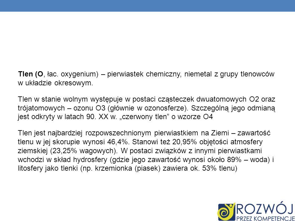 Tlen (O, łac. oxygenium) – pierwiastek chemiczny, niemetal z grupy tlenowców w układzie okresowym. Tlen w stanie wolnym występuje w postaci cząsteczek