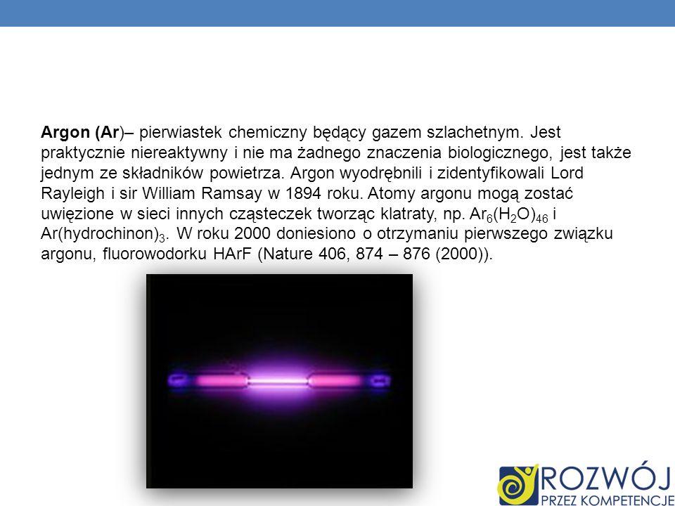Argon (Ar)– pierwiastek chemiczny będący gazem szlachetnym. Jest praktycznie niereaktywny i nie ma żadnego znaczenia biologicznego, jest także jednym