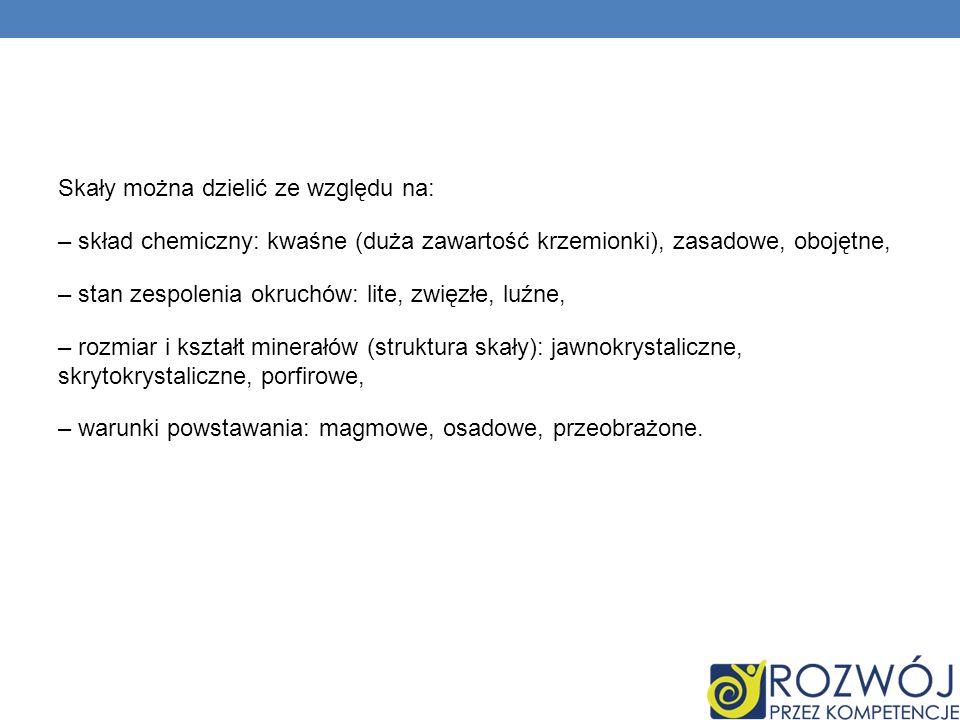 Skały można dzielić ze względu na: – skład chemiczny: kwaśne (duża zawartość krzemionki), zasadowe, obojętne, – stan zespolenia okruchów: lite, zwięzł