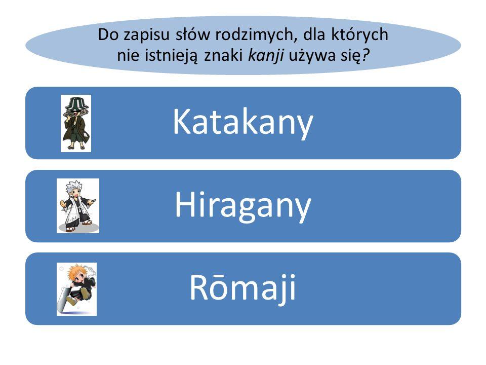 Do zapisu słów rodzimych, dla których nie istnieją znaki kanji używa się? KatakanyHiraganyRōmaji