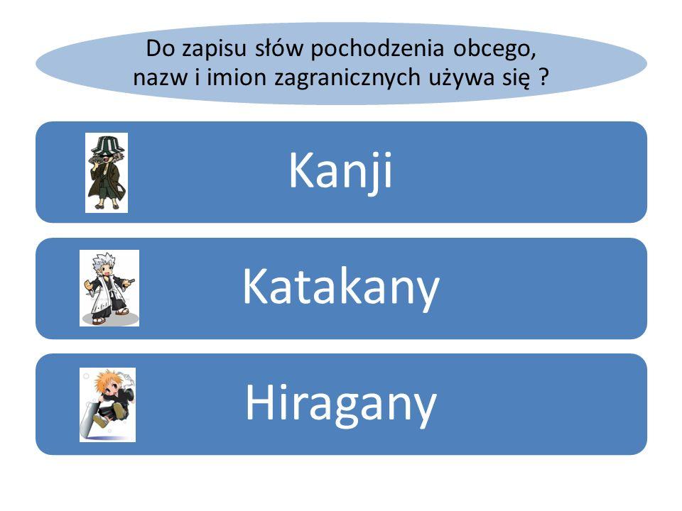 Do zapisu słów pochodzenia obcego, nazw i imion zagranicznych używa się ? KanjiKatakanyHiragany