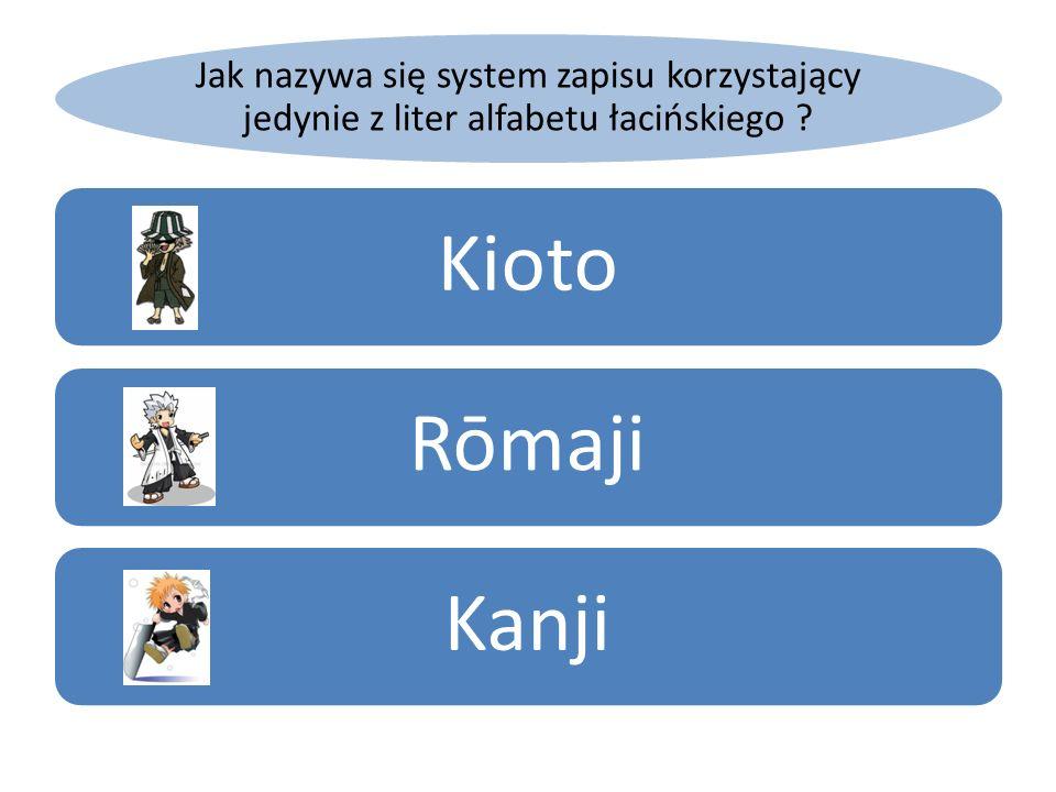 Jak nazywa się system zapisu korzystający jedynie z liter alfabetu łacińskiego ? KiotoRōmajiKanji
