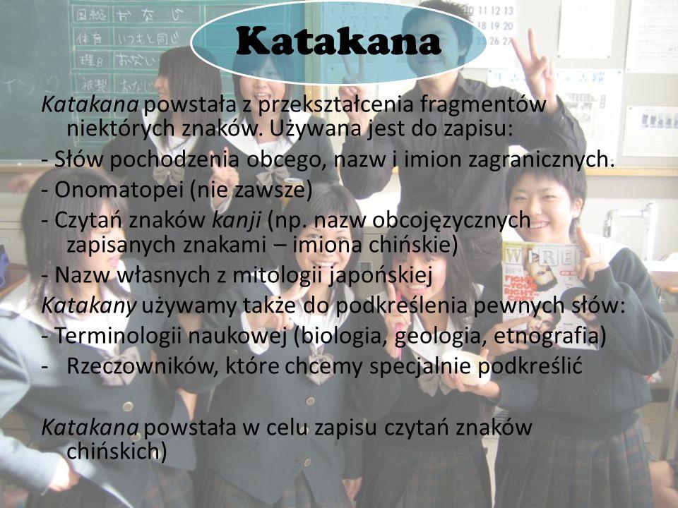 Katakana Katakana powstała z przekształcenia fragmentów niektórych znaków. Używana jest do zapisu: - Słów pochodzenia obcego, nazw i imion zagraniczny