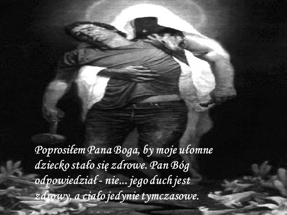 Poprosiłem Pana Boga, aby odebrał mi mój ból.Pan Bóg odpowiedział - nie...