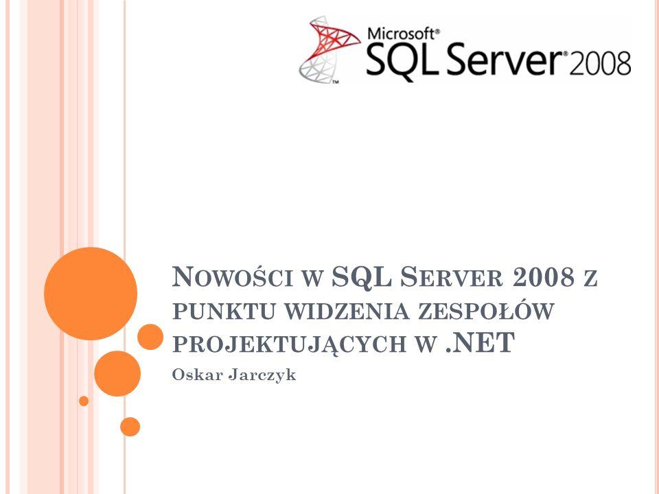 N OWOŚCI W SQL S ERVER 2008 Z PUNKTU WIDZENIA ZESPOŁÓW PROJEKTUJĄCYCH W.NET Oskar Jarczyk