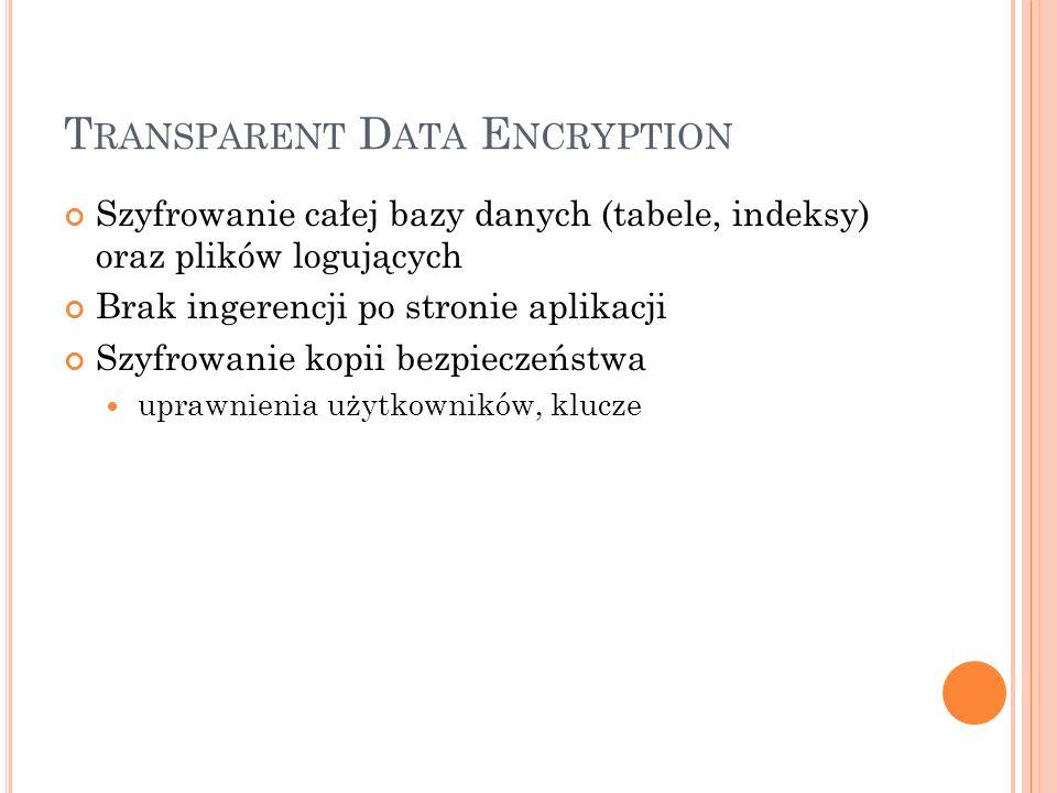 T RANSPARENT D ATA E NCRYPTION Szyfrowanie całej bazy danych (tabele, indeksy) oraz plików logujących Brak ingerencji po stronie aplikacji Szyfrowanie