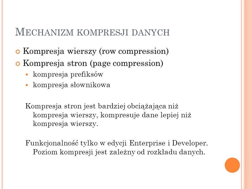 M ECHANIZM KOMPRESJI DANYCH Kompresja wierszy (row compression) Kompresja stron (page compression) kompresja prefiksów kompresja słownikowa Kompresja