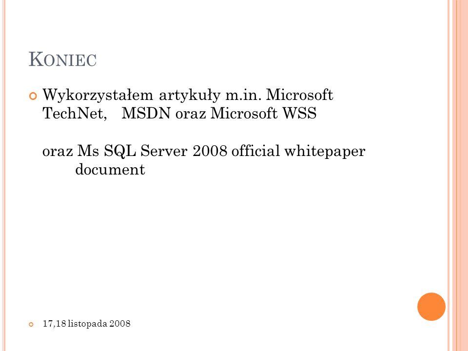 K ONIEC Wykorzystałem artykuły m.in. Microsoft TechNet, MSDN oraz Microsoft WSS oraz Ms SQL Server 2008 official whitepaper document 17,18 listopada 2