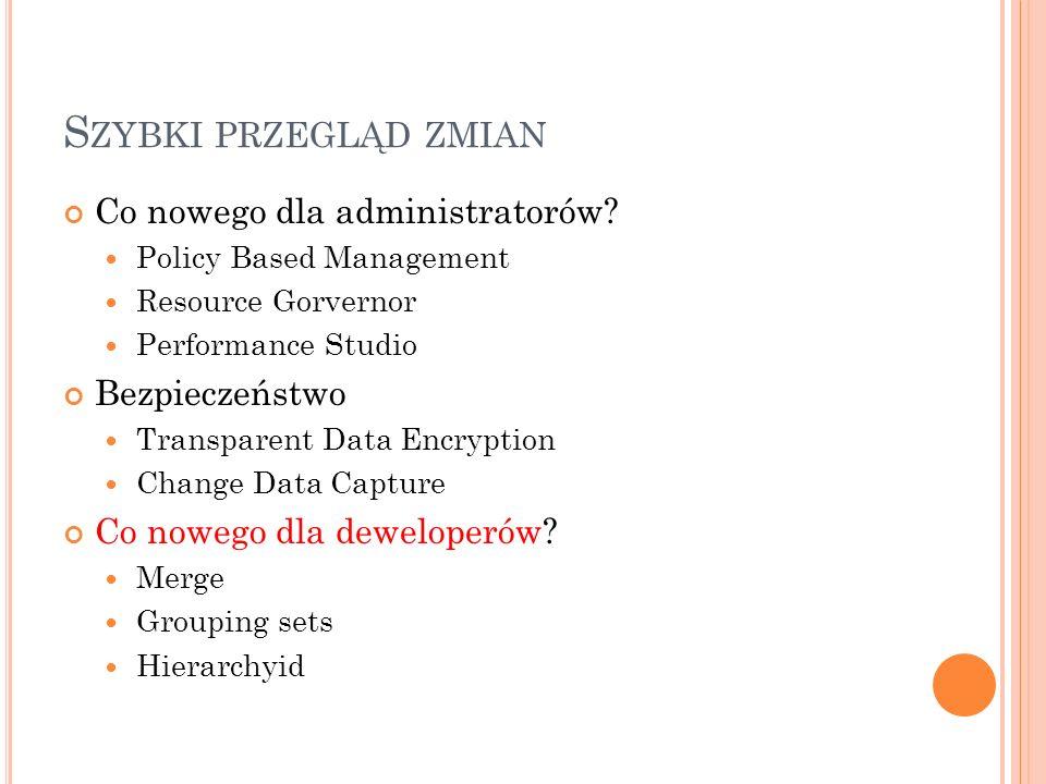 S ZYBKI PRZEGLĄD ZMIAN Co nowego dla administratorów? Policy Based Management Resource Gorvernor Performance Studio Bezpieczeństwo Transparent Data En