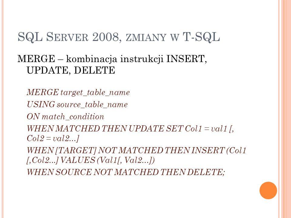SQL S ERVER 2008, ZMIANY W T-SQL MERGE – kombinacja instrukcji INSERT, UPDATE, DELETE MERGE INTO dbo.Quantities Q USING dbo.Transactions T ON T.ProductID = Q.ProductID WHEN MATCHED THEN UPDATE SET Q.Quantity = Q.Quantity + T.Quantity WHEN NOT MATCHED THEN INSERT (ProductID, Quantity) VALUES (T.ProductID, T.Quantity);