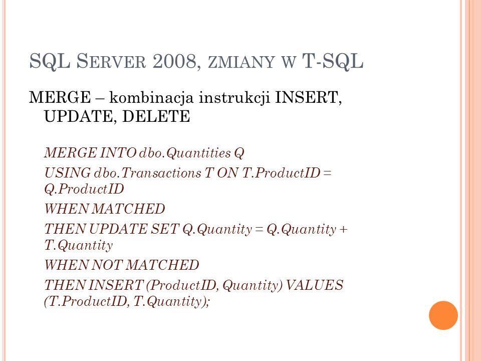 SQL S ERVER 2008, ZMIANY W T-SQL SZYBKA INICJALIZACJA ZMIENNYCH połączenie deklaracji i inicjalizacji DECLARE @var int = 2; WIELOWIERSZOWA KONSTRUKCJA POLECENIA INSERT INSERT INTO table (columne1, columne 2) values (21, Black Jack), (52, Texas Holdem);