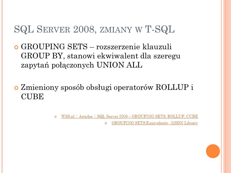 SQL S ERVER 2008, ZMIANY W T-SQL GROUPING SETS – rozszerzenie klauzuli GROUP BY, stanowi ekwiwalent dla szeregu zapytań połączonych UNION ALL Zmienion
