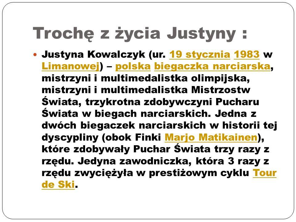Trochę z życia Justyny : Justyna Kowalczyk (ur. 19 stycznia 1983 w Limanowej) – polska biegaczka narciarska, mistrzyni i multimedalistka olimpijska, m