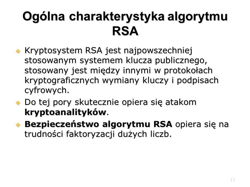 11 Ogólna charakterystyka algorytmu RSA Kryptosystem RSA jest najpowszechniej stosowanym systemem klucza publicznego, stosowany jest między innymi w protokołach kryptograficznych wymiany kluczy i podpisach cyfrowych.